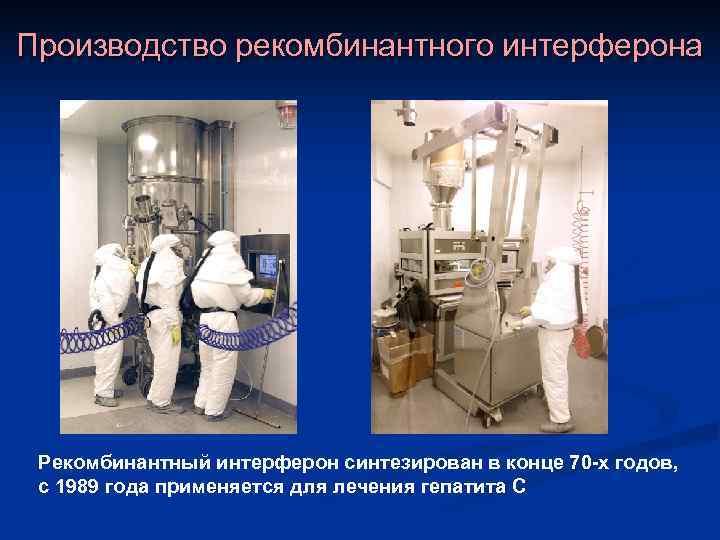 Производство рекомбинантного интерферона Рекомбинантный интерферон синтезирован в конце 70 -х годов,  с 1989