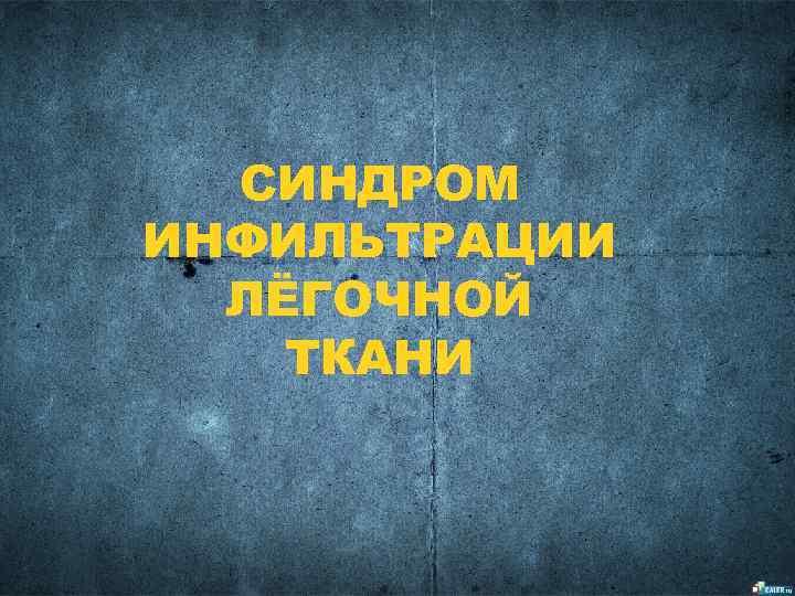 СИНДРОМ ИНФИЛЬТРАЦИИ  ЛЁГОЧНОЙ ТКАНИ