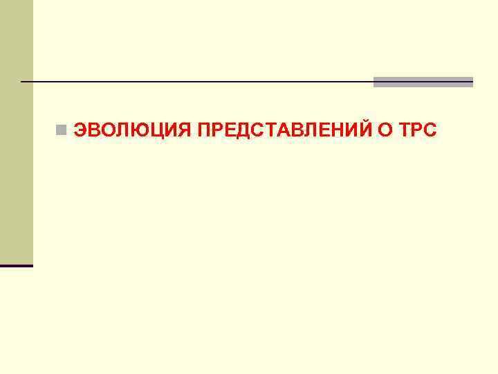 n ЭВОЛЮЦИЯ ПРЕДСТАВЛЕНИЙ О ТРС