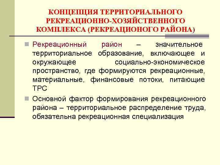 КОНЦЕПЦИЯ ТЕРРИТОРИАЛЬНОГО РЕКРЕАЦИОННО-ХОЗЯЙСТВЕННОГО  КОМПЛЕКСА (РЕКРЕАЦИОНОГО РАЙОНА) n Рекреационный  район