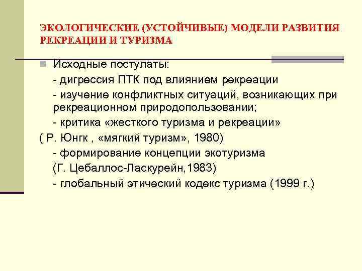 ЭКОЛОГИЧЕСКИЕ (УСТОЙЧИВЫЕ) МОДЕЛИ РАЗВИТИЯ РЕКРЕАЦИИ И ТУРИЗМА n Исходные постулаты: - дигрессия ПТК под