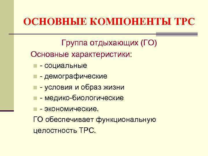 ОСНОВНЫЕ КОМПОНЕНТЫ ТРС  Группа отдыхающих (ГО) Основные характеристики:  n - социальные n