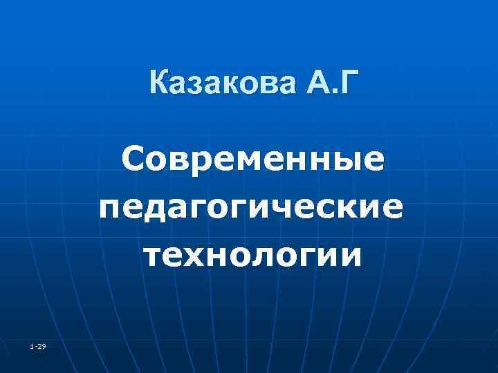 Казакова А. Г   Современные  педагогические   технологии