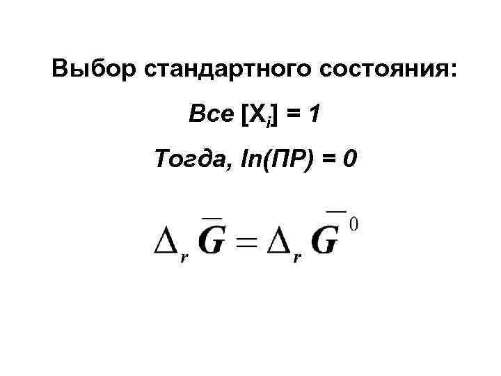 Выбор стандартного состояния:  Все [Xi] = 1  Тогда, ln(ПР) = 0
