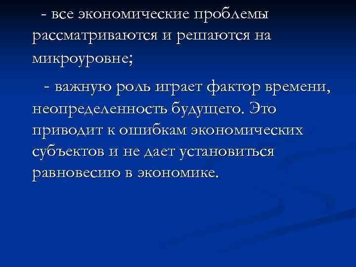 - все экономические проблемы рассматриваются и решаются на микроуровне;  - важную роль