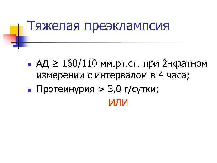 Тяжелая преэклампсия n  АД ≥ 160/110 мм. рт. ст. при 2 -кратном измерении