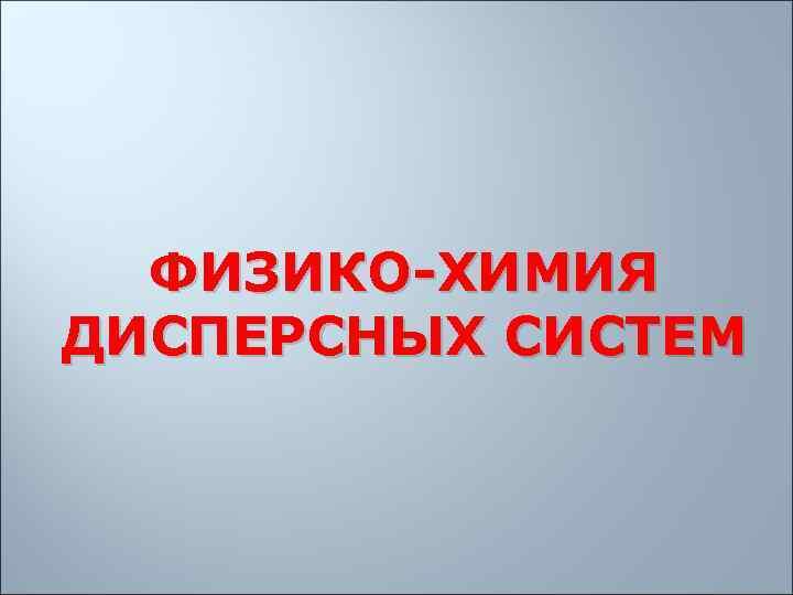 ФИЗИКО-ХИМИЯ ДИСПЕРСНЫХ СИСТЕМ