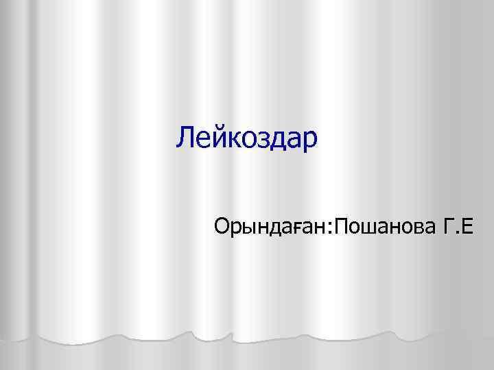 Лейкоздар Орындаған: Пошанова Г. Е