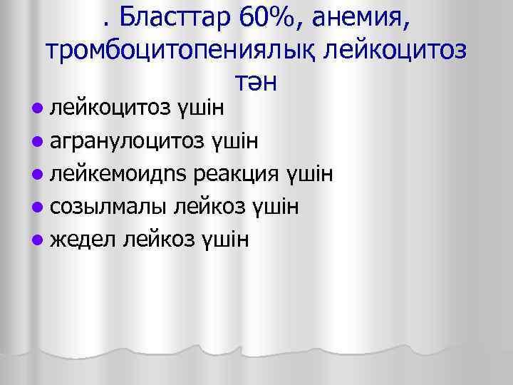 . Бласттар 60%, анемия,  тромбоцитопениялық лейкоцитоз   тән l лейкоцитоз