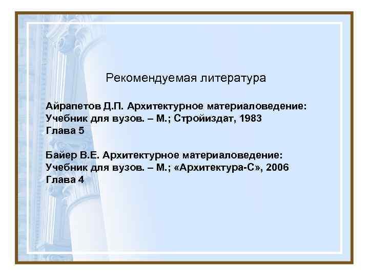 Рекомендуемая литература Айрапетов Д. П. Архитектурное материаловедение: Учебник для вузов. – М.