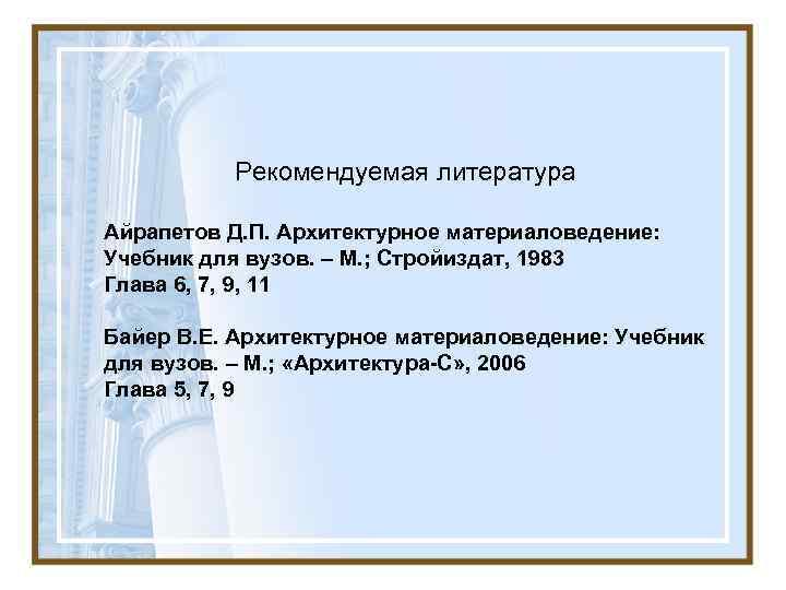 Рекомендуемая литература Айрапетов Д. П. Архитектурное материаловедение: Учебник для вузов. –