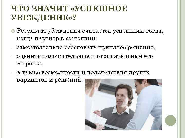 ЧТО ЗНАЧИТ «УСПЕШНОЕ УБЕЖДЕНИЕ» ? Результат убеждения считается успешным тогда, когда партнер в состоянии
