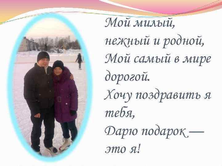 Мой милый, нежный и родной, Мой самый в мире дорогой. Хочу поздравить я тебя,