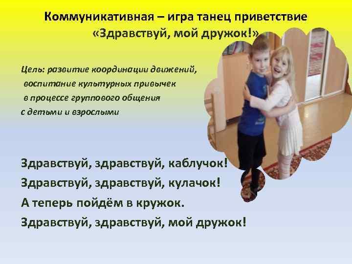 Коммуникативная – игра танец приветствие  «Здравствуй, мой дружок!»  Цель: развитие