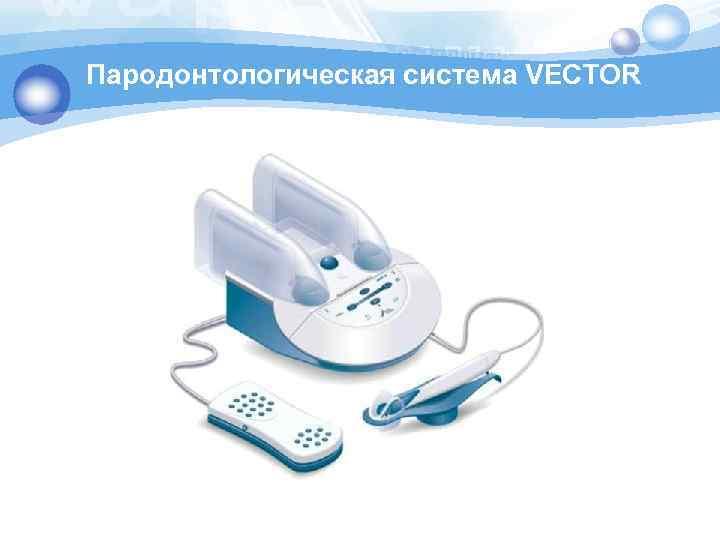 Пародонтологическая система VECTOR
