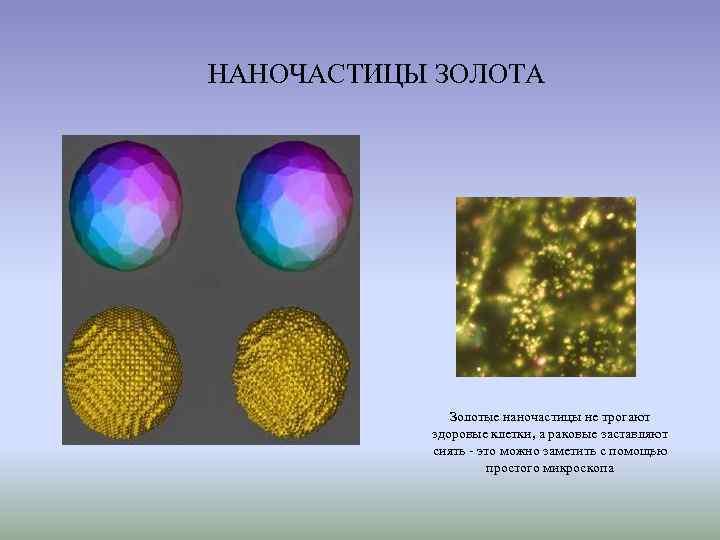 НАНОЧАСТИЦЫ ЗОЛОТА    Золотые наночастицы не трогают  здоровые клетки, а раковые