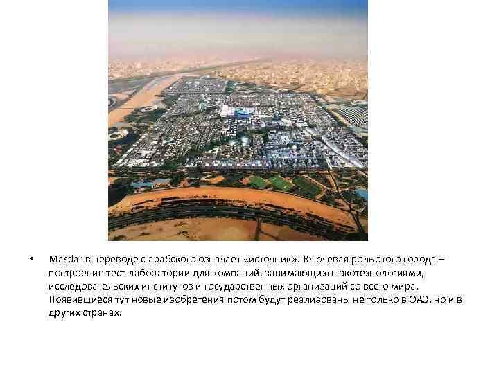 •  Masdar в переводе с арабского означает «источник» . Ключевая роль этого