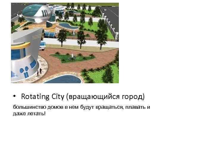 • Rotating City (вращающийся город) большинство домов в нем будут вращаться, плавать и