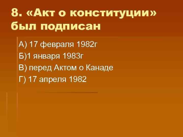 8.  «Акт о конституции» был подписан А) 17 февраля 1982 г Б)1 января
