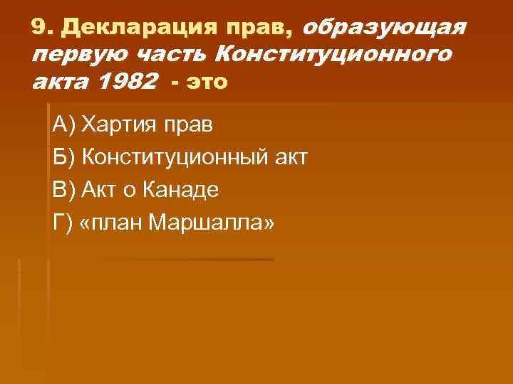 9. Декларация прав, образующая первую часть Конституционного акта 1982 - это А) Хартия прав