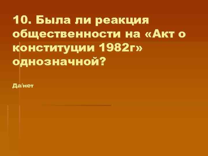 10. Была ли реакция общественности на «Акт о конституции 1982 г» однозначной? Да/нет