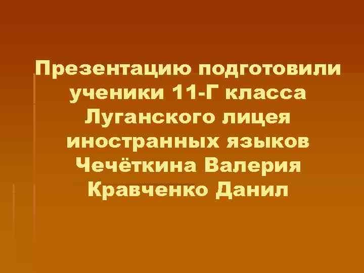 Презентацию подготовили  ученики 11 -Г класса Луганского лицея  иностранных языков  Чечёткина