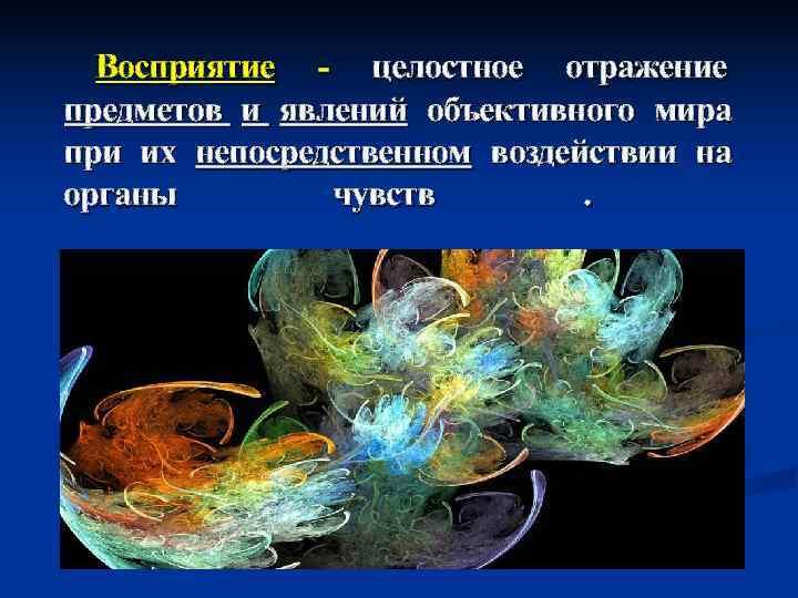 Восприятие - целостное отражение предметов и явлений объективного мира при их непосредственном воздействии