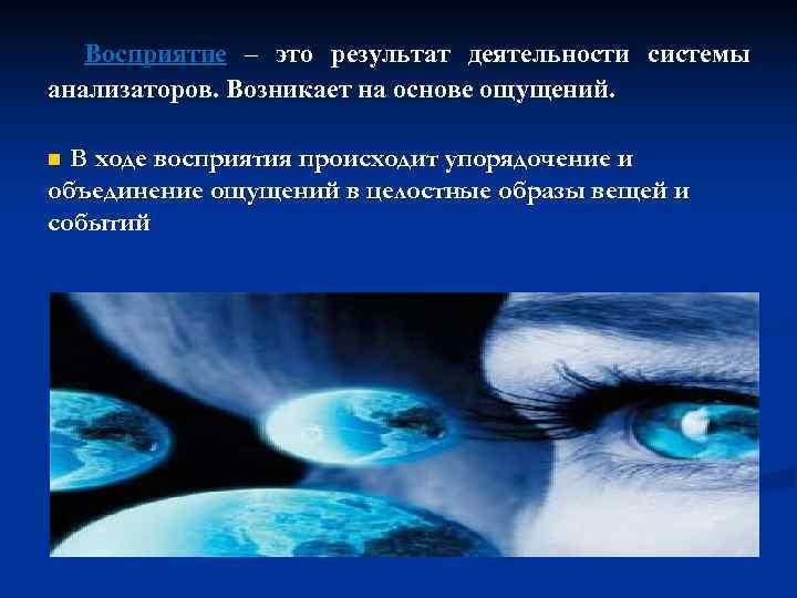 Восприятие – это результат деятельности системы анализаторов. Возникает на основе ощущений.