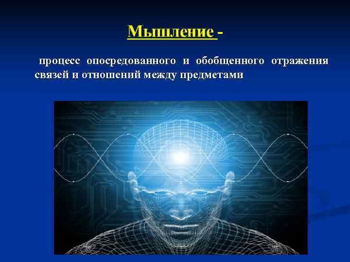 Мышление - процесс опосредованного и обобщенного отражения связей и отношений