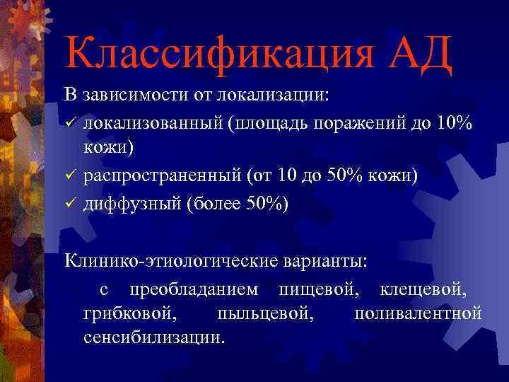 Классификация АД В зависимости от локализации: ü локализованный (площадь поражений до 10%  кожи)
