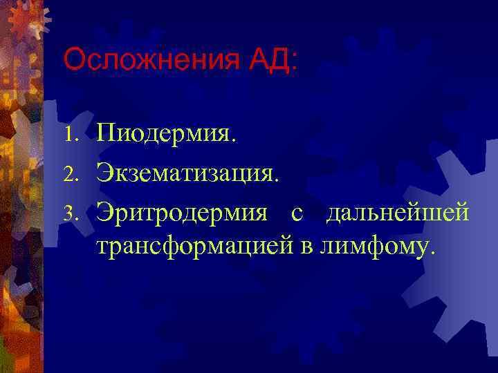 Осложнения АД:  1. Пиодермия. 2. Экзематизация. 3. Эритродермия с дальнейшей  трансформацией в
