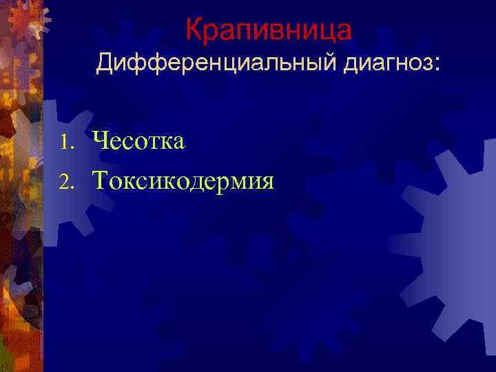 Крапивница Дифференциальный диагноз:  1. Чесотка 2. Токсикодермия