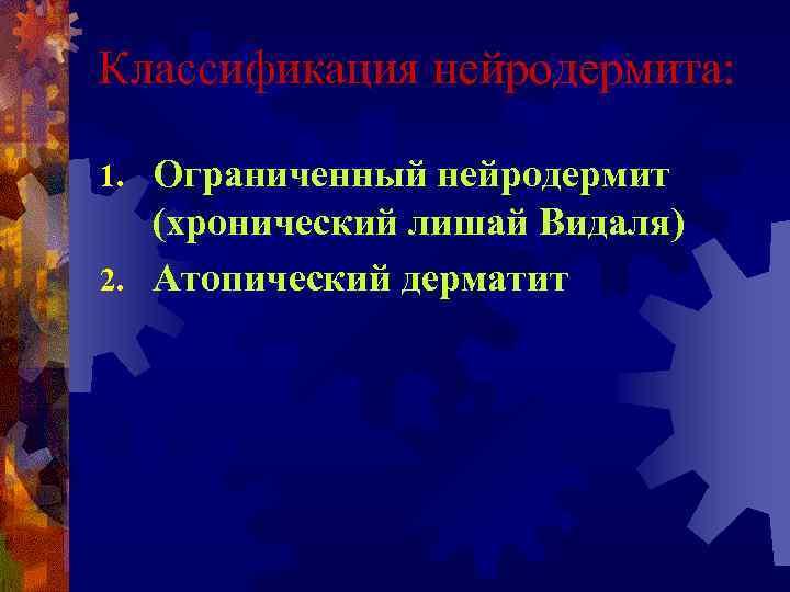 Классификация нейродермита:  1. Ограниченный нейродермит  (хронический лишай Видаля) 2. Атопический дерматит