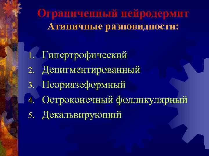 Ограниченный нейродермит  Атипичные разновидности:  1.  Гипертрофический 2.  Депигментированный 3.