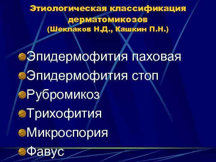 Этиологическая классификация  дерматомикозов  (Шеклаков Н. Д. , Кашкин П. Н. )
