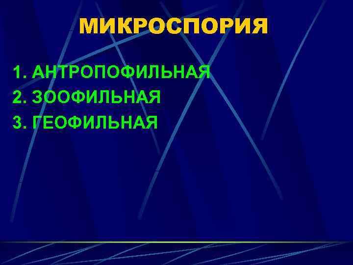 МИКРОСПОРИЯ 1. АНТРОПОФИЛЬНАЯ 2. ЗООФИЛЬНАЯ 3. ГЕОФИЛЬНАЯ