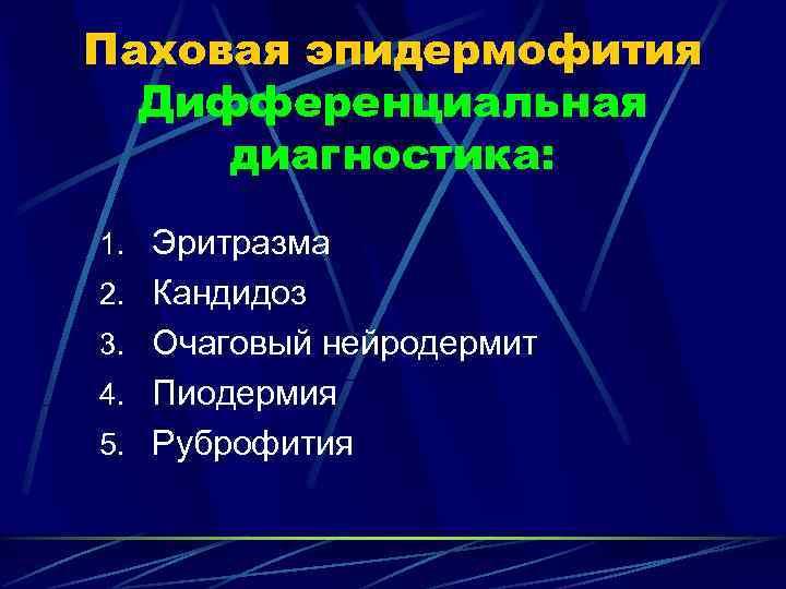 Паховая эпидермофития  Дифференциальная диагностика: 1. Эритразма 2. Кандидоз 3. Очаговый нейродермит 4. Пиодермия