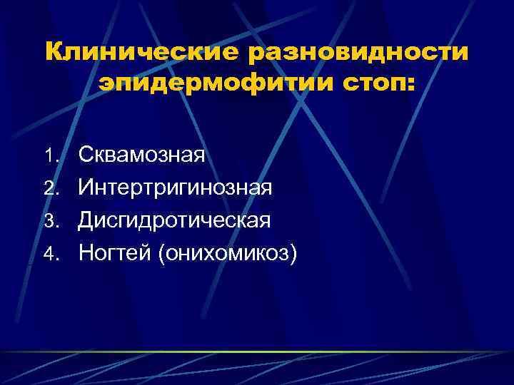 Клинические разновидности  эпидермофитии стоп:  1. Сквамозная 2. Интертригинозная 3. Дисгидротическая 4. Ногтей
