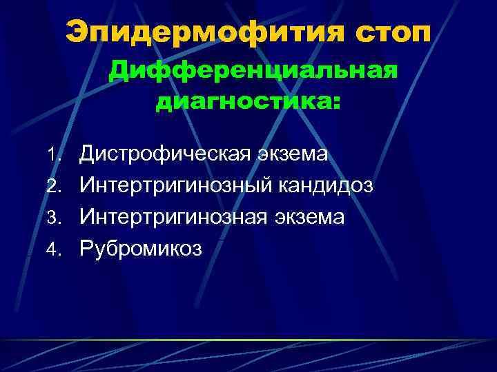 Эпидермофития стоп Дифференциальная  диагностика:  1. Дистрофическая экзема 2. Интертригинозный кандидоз 3.