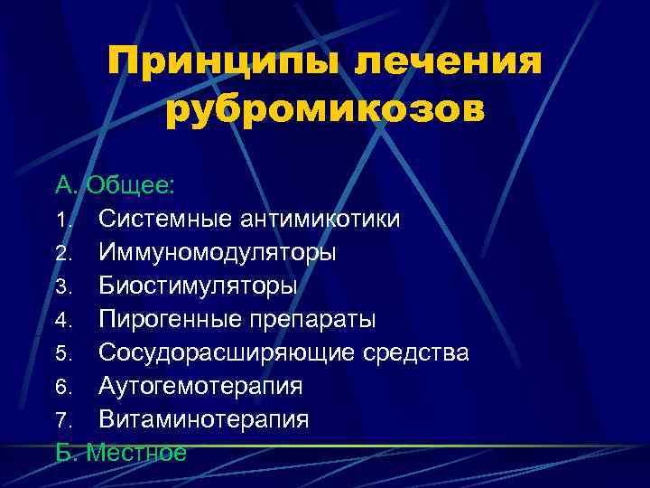 Принципы лечения рубромикозов А. Общее: 1. Системные антимикотики 2. Иммуномодуляторы 3. Биостимуляторы