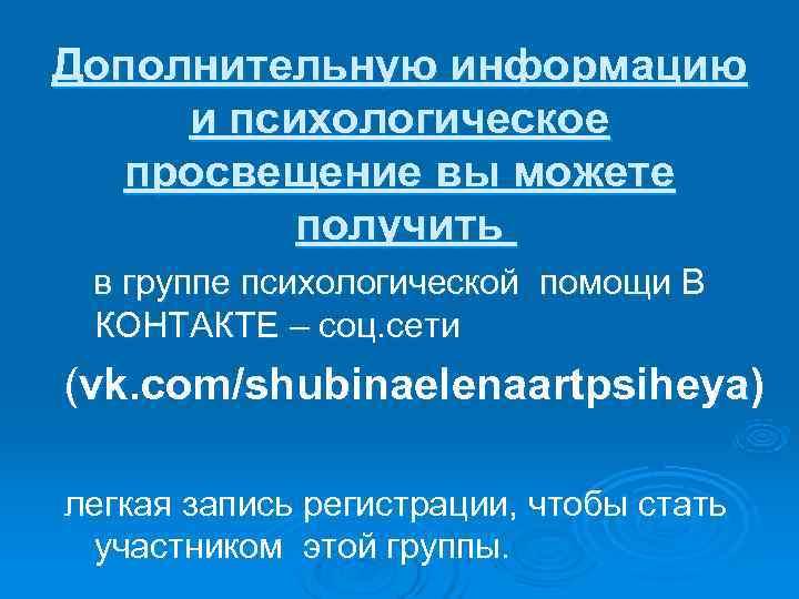 Дополнительную информацию и психологическое  просвещение вы можете  получить в группе психологической помощи