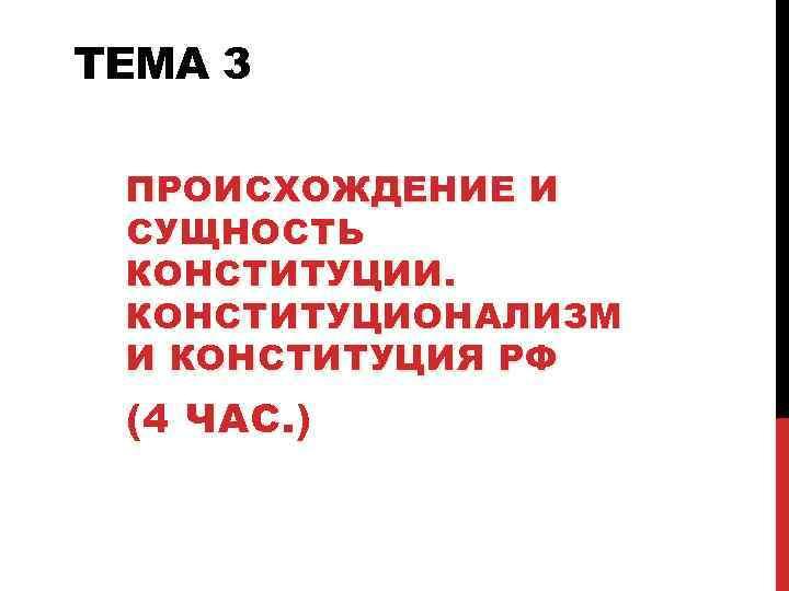ТЕМА 3  ПРОИСХОЖДЕНИЕ И СУЩНОСТЬ КОНСТИТУЦИИ.  КОНСТИТУЦИОНАЛИЗМ И КОНСТИТУЦИЯ РФ (4 ЧАС.