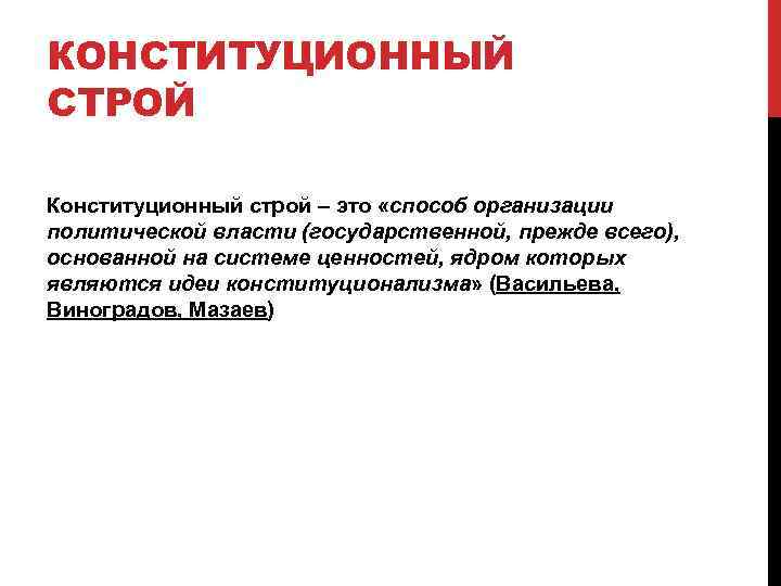 КОНСТИТУЦИОННЫЙ СТРОЙ Конституционный строй – это «способ организации политической власти (государственной, прежде всего), основанной