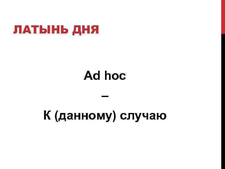ЛАТЫНЬ ДНЯ  Ad hoc   –  К (данному) случаю