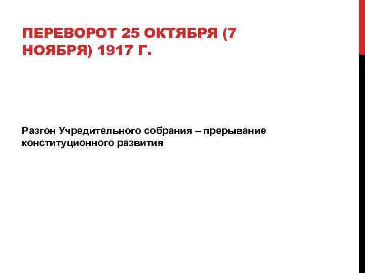 ПЕРЕВОРОТ 25 ОКТЯБРЯ (7 НОЯБРЯ) 1917 Г. Разгон Учредительного собрания – прерывание конституционного развития