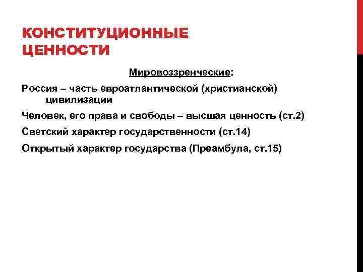 КОНСТИТУЦИОННЫЕ ЦЕННОСТИ     Мировоззренческие: Россия – часть евроатлантической (христианской) цивилизации Человек,