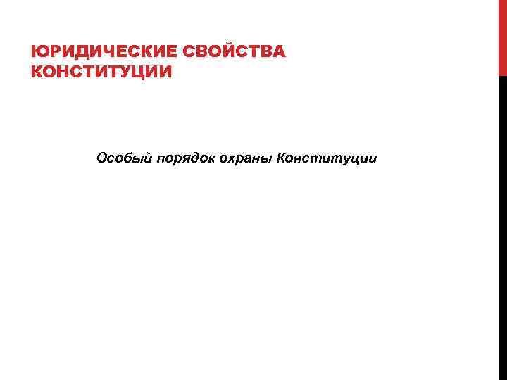 ЮРИДИЧЕСКИЕ СВОЙСТВА КОНСТИТУЦИИ   Особый порядок охраны Конституции