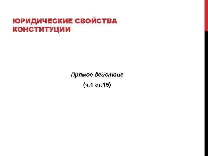 ЮРИДИЧЕСКИЕ СВОЙСТВА КОНСТИТУЦИИ    Прямое действие    (ч. 1 ст.