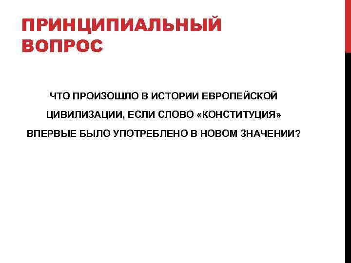 ПРИНЦИПИАЛЬНЫЙ ВОПРОС ЧТО ПРОИЗОШЛО В ИСТОРИИ ЕВРОПЕЙСКОЙ  ЦИВИЛИЗАЦИИ, ЕСЛИ СЛОВО «КОНСТИТУЦИЯ» ВПЕРВЫЕ БЫЛО