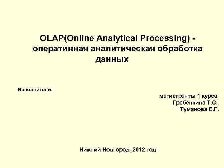 OLAP(Online Analytical Processing) - оперативная аналитическая обработка    данных  Исполнители: